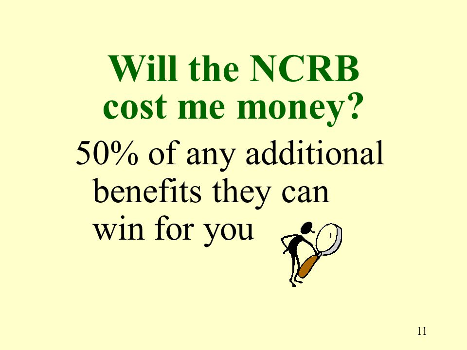 11 50% of any additional benefits they can win for you Will the NCRB cost me money?