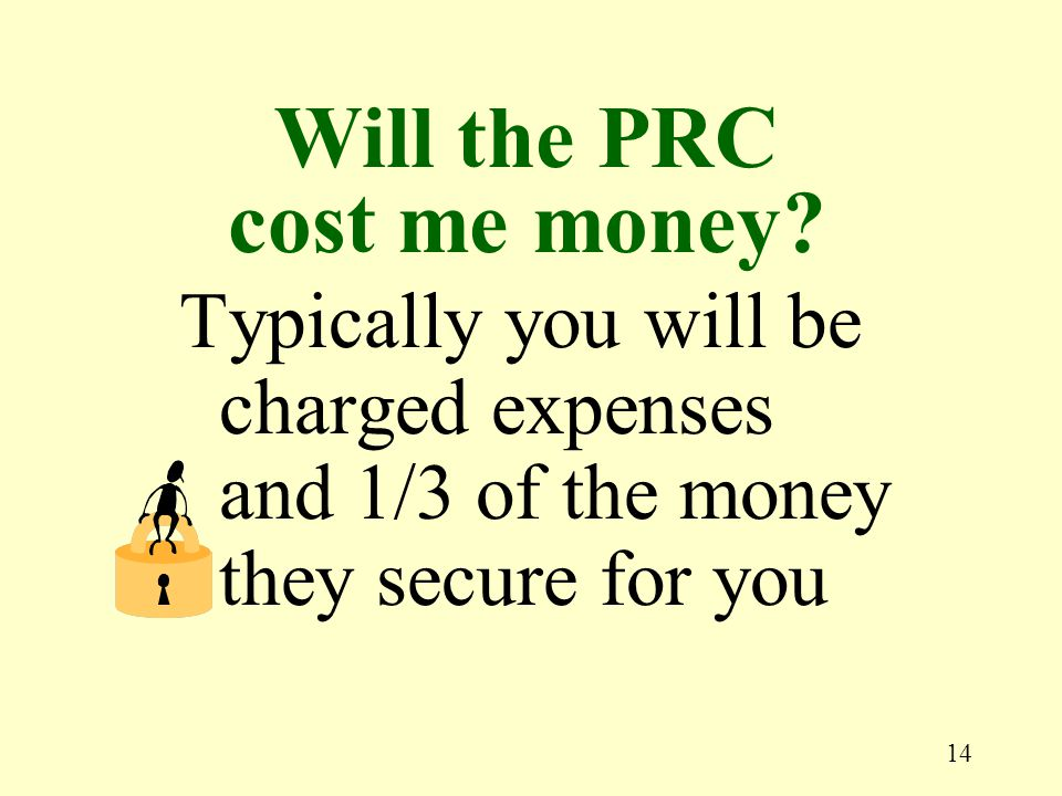 14 Typically you will be charged expenses and 1/3 of the money they secure for you Will the PRC cost me money?