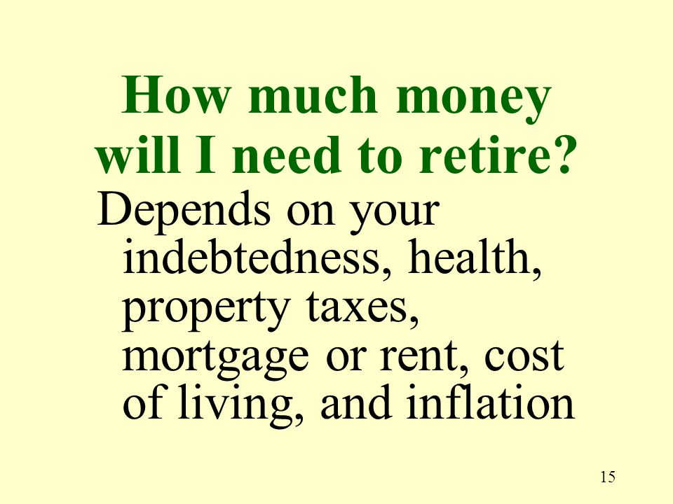 15 Depends on your indebtedness, health, property taxes, mortgage or rent, cost of living, and inflation How much money will I need to retire?