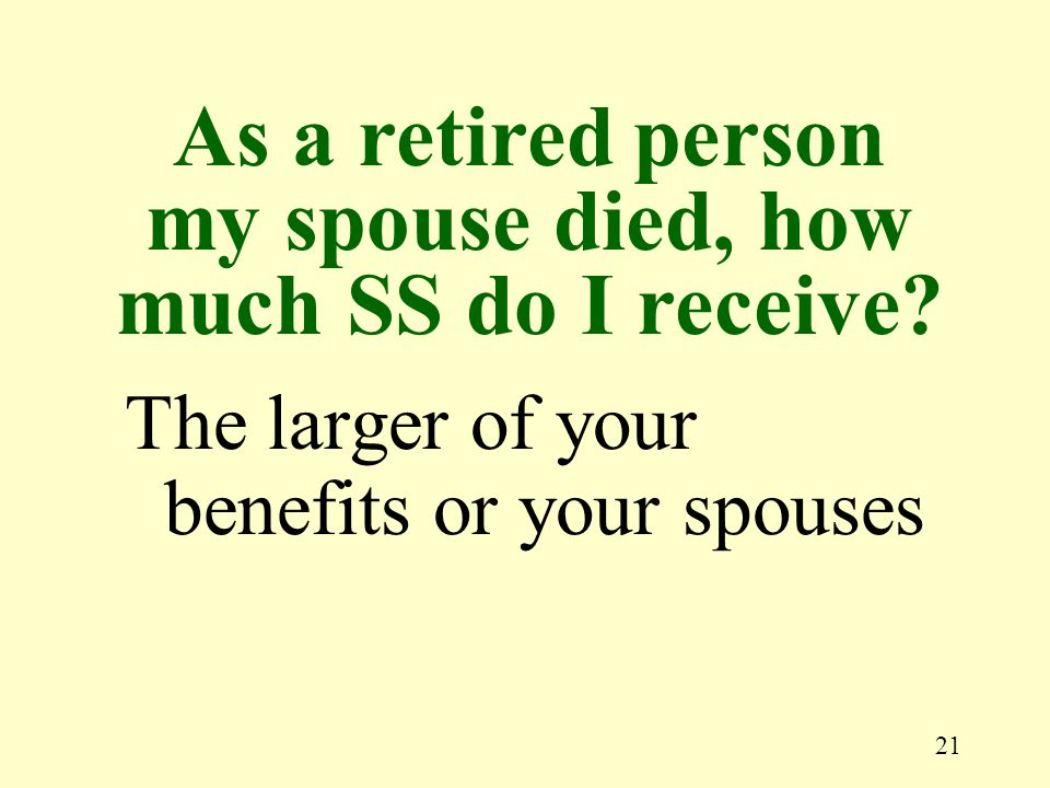 21 The larger of your benefits or your spouses As a retired person my spouse died, how much SS do I receive?
