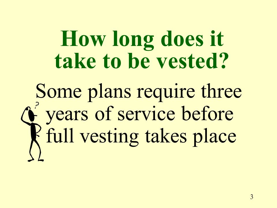 3 Some plans require three years of service before full vesting takes place How long does it take to be vested?