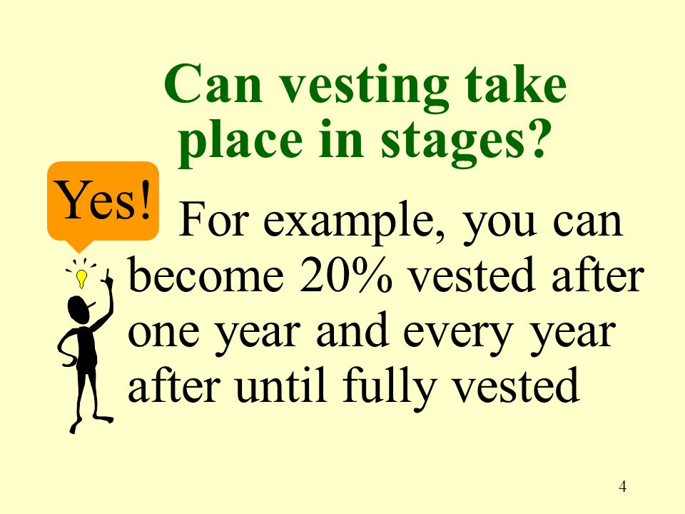 4 Yes! For example, you can become 20% vested after one year and every year after until fully vested Can vesting take place in stages?