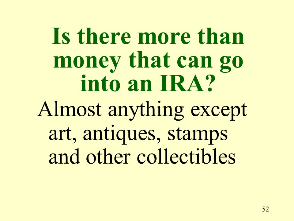 52 Almost anything except art, antiques, stamps and other collectibles Is there more than money that can go into an IRA?
