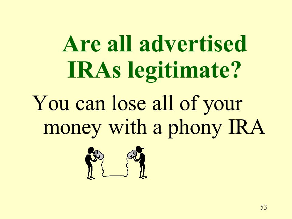 53 You can lose all of your money with a phony IRA Are all advertised IRAs legitimate?
