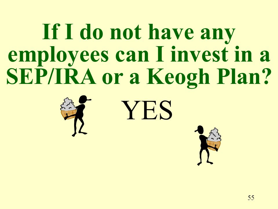 55 YES If I do not have any employees can I invest in a SEP/IRA or a Keogh Plan?