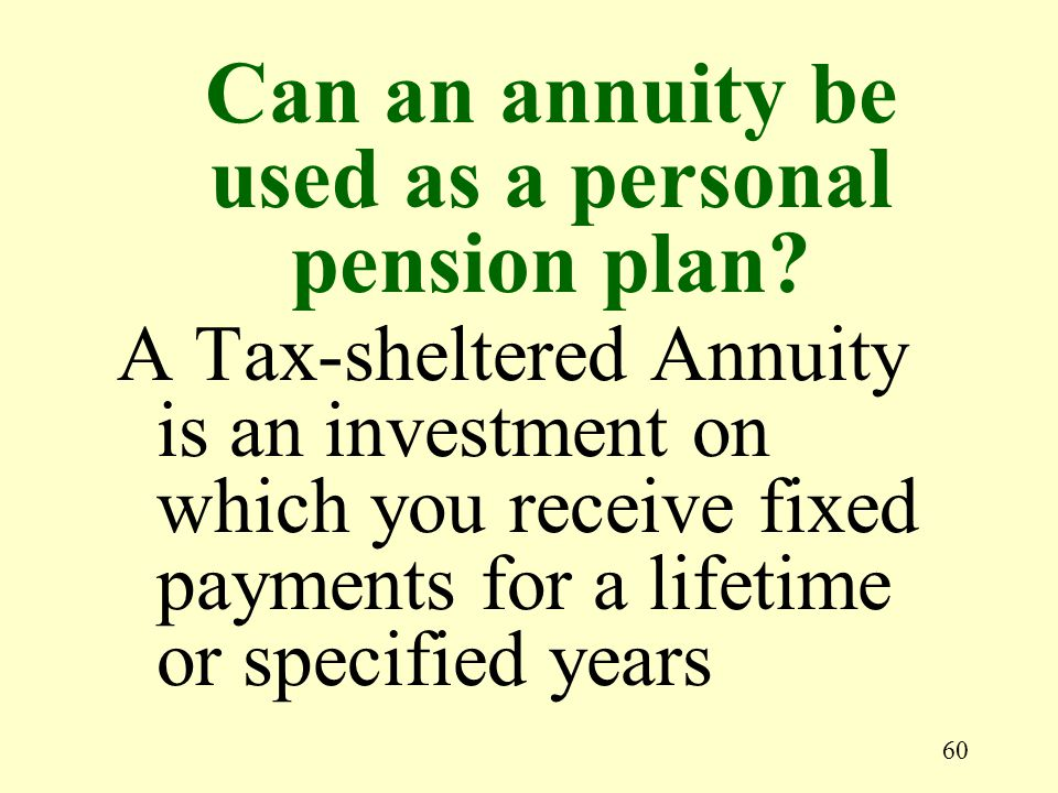 60 A Tax-sheltered Annuity is an investment on which you receive fixed payments for a lifetime or specified years Can an annuity be used as a personal
