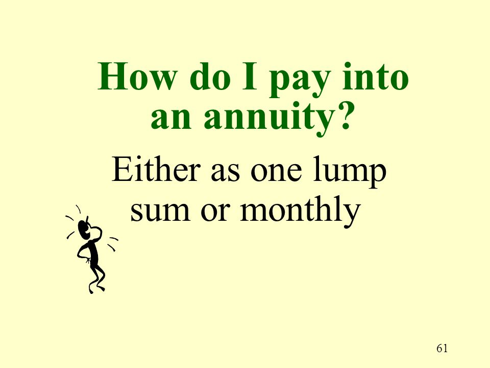 61 Either as one lump sum or monthly How do I pay into an annuity?