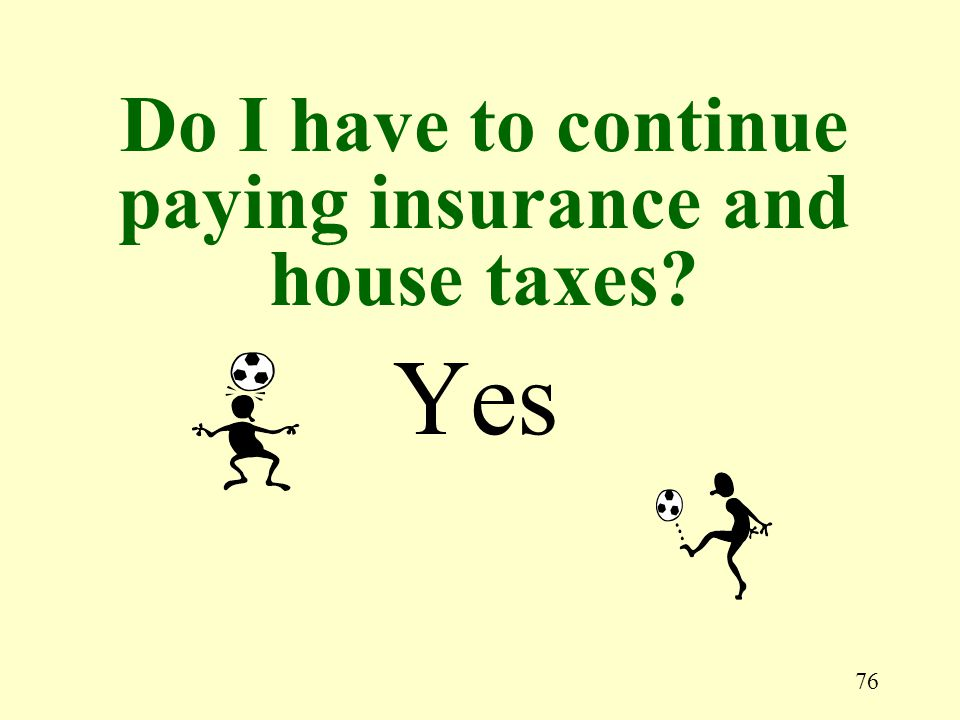 76 Yes Do I have to continue paying insurance and house taxes?