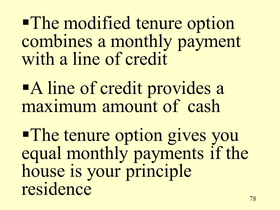 78  The modified tenure option combines a monthly payment with a line of credit  A line of credit provides a maximum amount of cash  The tenure opt