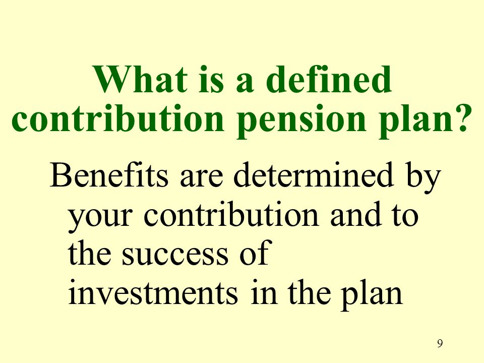 9 Benefits are determined by your contribution and to the success of investments in the plan What is a defined contribution pension plan?