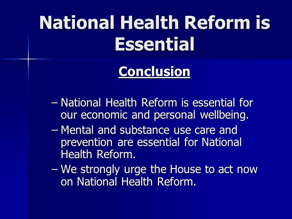 National Health Reform is Essential Conclusion –National Health Reform is essential for our economic and personal wellbeing.