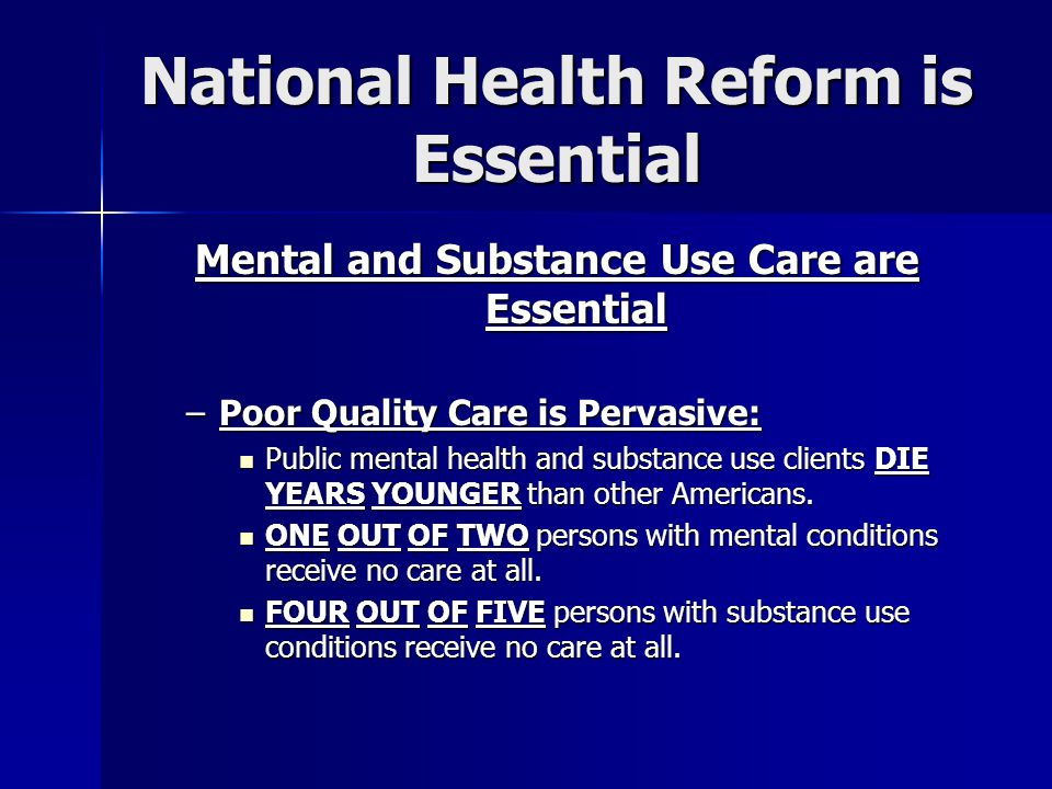 National Health Reform is Essential Mental and Substance Use Care are Essential –Poor Quality Care is Pervasive: Public mental health and substance use clients DIE YEARS YOUNGER than other Americans.