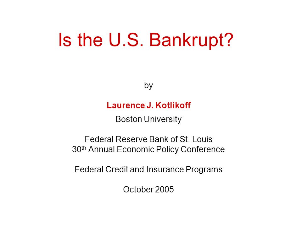 Is the U.S. Bankrupt. by Laurence J. Kotlikoff Boston University Federal Reserve Bank of St.