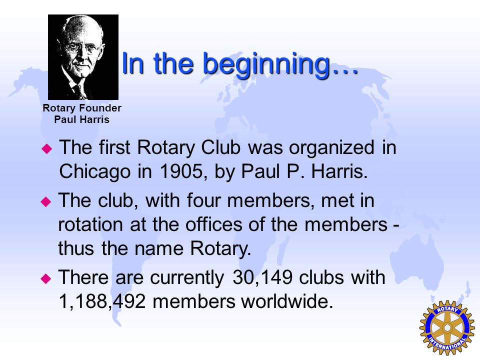 In the beginning… u The first Rotary Club was organized in Chicago in 1905, by Paul P.