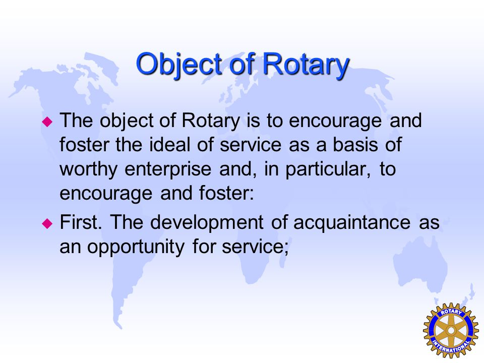 Object of Rotary u The object of Rotary is to encourage and foster the ideal of service as a basis of worthy enterprise and, in particular, to encourage and foster: u First.