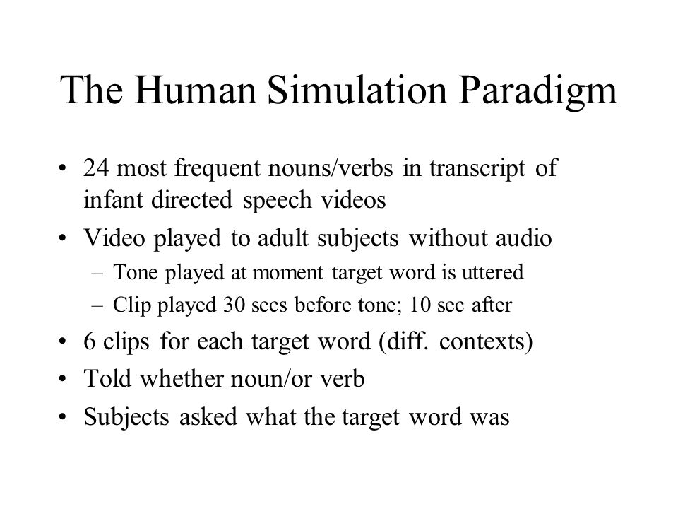 The Human Simulation Paradigm 24 most frequent nouns/verbs in transcript of infant directed speech videos Video played to adult subjects without audio –Tone played at moment target word is uttered –Clip played 30 secs before tone; 10 sec after 6 clips for each target word (diff.