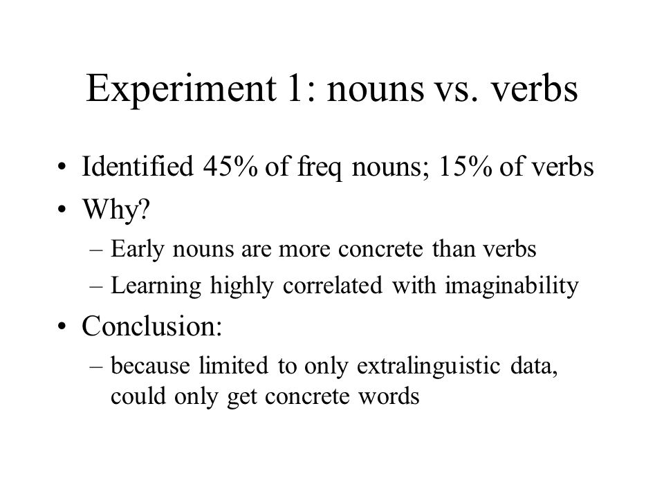 Experiment 1: nouns vs. verbs Identified 45% of freq nouns; 15% of verbs Why? –Early nouns are more concrete than verbs –Learning highly correlated wi