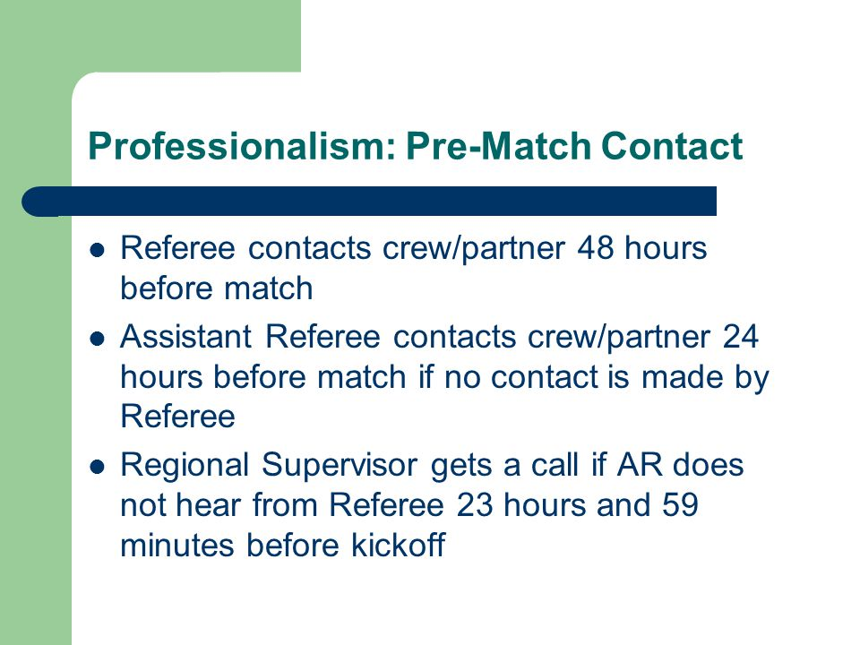 Professionalism: Pre-Match Contact Referee contacts crew/partner 48 hours before match Assistant Referee contacts crew/partner 24 hours before match if no contact is made by Referee Regional Supervisor gets a call if AR does not hear from Referee 23 hours and 59 minutes before kickoff