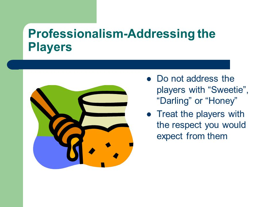 Professionalism-Addressing the Players Do not address the players with Sweetie , Darling or Honey Treat the players with the respect you would expect from them