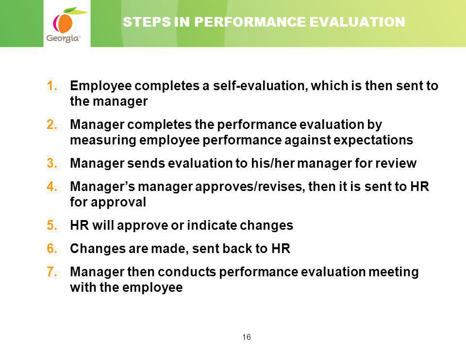 16 STEPS IN PERFORMANCE EVALUATION 1.Employee completes a self-evaluation, which is then sent to the manager 2.Manager completes the performance evalu