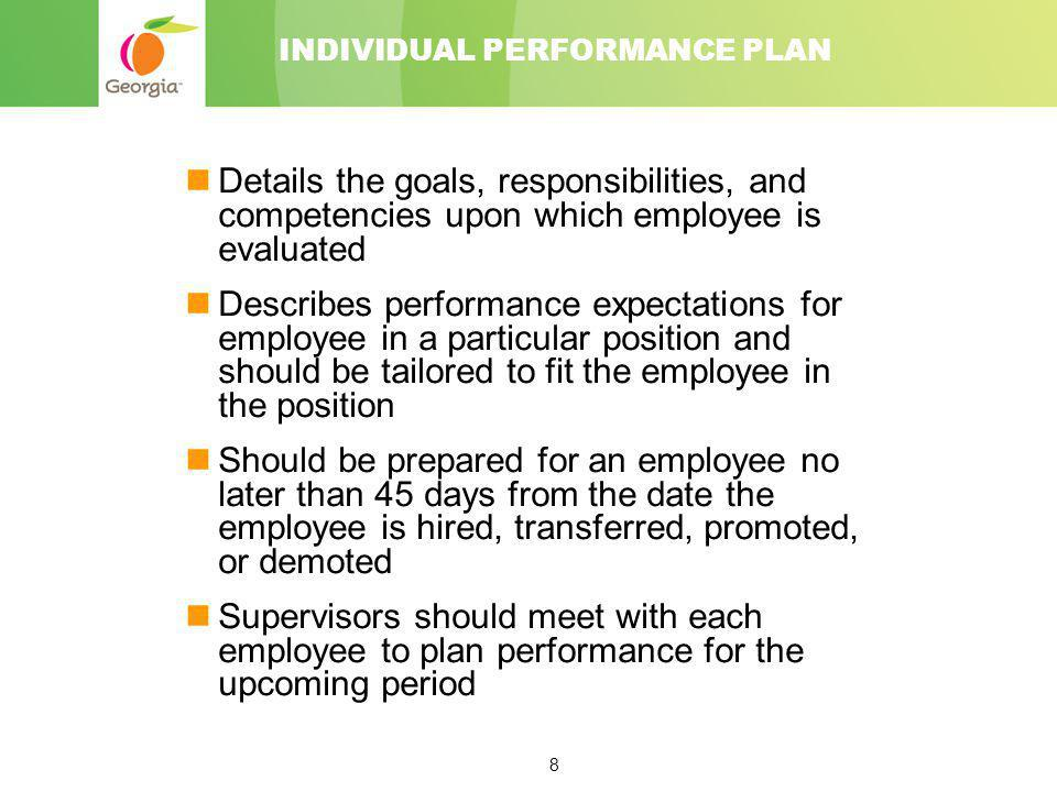 8 INDIVIDUAL PERFORMANCE PLAN Details the goals, responsibilities, and competencies upon which employee is evaluated Describes performance expectation