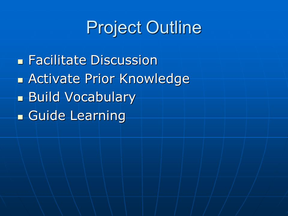 Project Outline Facilitate Discussion Facilitate Discussion Activate Prior Knowledge Activate Prior Knowledge Build Vocabulary Build Vocabulary Guide Learning Guide Learning
