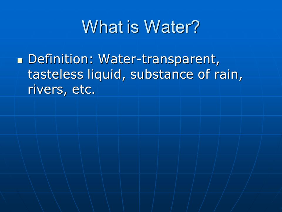 What is Water. Definition: Water-transparent, tasteless liquid, substance of rain, rivers, etc.