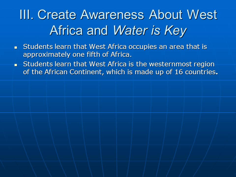 III. Create Awareness About West Africa and Water is Key Students learn that West Africa occupies an area that is approximately one fifth of Africa. S