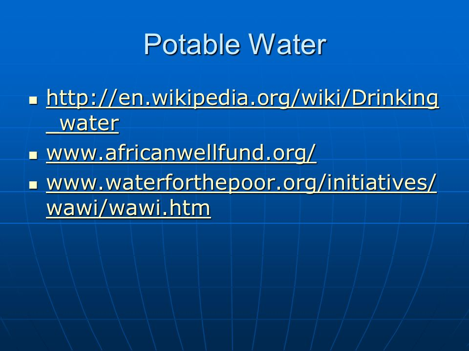 Potable Water http://en.wikipedia.org/wiki/Drinking _water http://en.wikipedia.org/wiki/Drinking _water http://en.wikipedia.org/wiki/Drinking _water http://en.wikipedia.org/wiki/Drinking _water www.africanwellfund.org/ www.africanwellfund.org/ www.africanwellfund.org/ www.waterforthepoor.org/initiatives/ wawi/wawi.htm www.waterforthepoor.org/initiatives/ wawi/wawi.htm www.waterforthepoor.org/initiatives/ wawi/wawi.htm www.waterforthepoor.org/initiatives/ wawi/wawi.htm