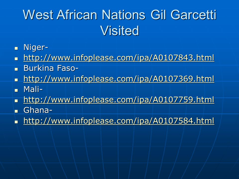 West African Nations Gil Garcetti Visited Niger- Niger- http://www.infoplease.com/ipa/A0107843.html http://www.infoplease.com/ipa/A0107843.html http://www.infoplease.com/ipa/A0107843.html Burkina Faso- Burkina Faso- http://www.infoplease.com/ipa/A0107369.html http://www.infoplease.com/ipa/A0107369.html http://www.infoplease.com/ipa/A0107369.html Mali- Mali- http://www.infoplease.com/ipa/A0107759.html http://www.infoplease.com/ipa/A0107759.html http://www.infoplease.com/ipa/A0107759.html Ghana- Ghana- http://www.infoplease.com/ipa/A0107584.html http://www.infoplease.com/ipa/A0107584.html http://www.infoplease.com/ipa/A0107584.html