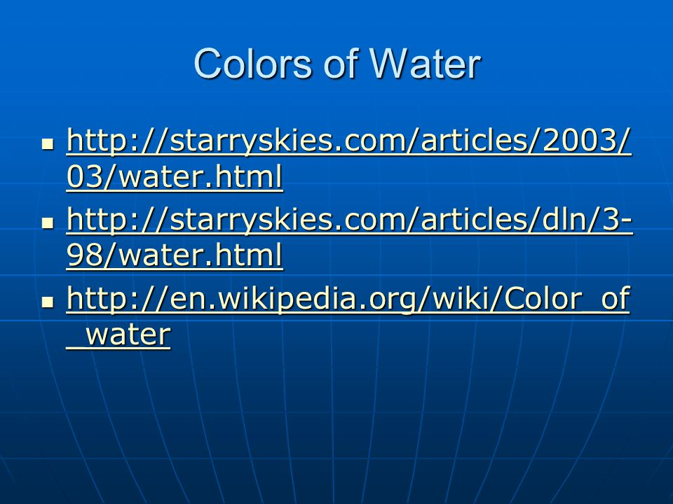 Colors of Water http://starryskies.com/articles/2003/ 03/water.html http://starryskies.com/articles/2003/ 03/water.html http://starryskies.com/articles/2003/ 03/water.html http://starryskies.com/articles/2003/ 03/water.html http://starryskies.com/articles/dln/3- 98/water.html http://starryskies.com/articles/dln/3- 98/water.html http://starryskies.com/articles/dln/3- 98/water.html http://starryskies.com/articles/dln/3- 98/water.html http://en.wikipedia.org/wiki/Color_of _water http://en.wikipedia.org/wiki/Color_of _water http://en.wikipedia.org/wiki/Color_of _water http://en.wikipedia.org/wiki/Color_of _water