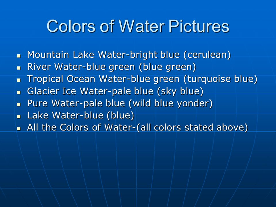Colors of Water Pictures Mountain Lake Water-bright blue (cerulean) Mountain Lake Water-bright blue (cerulean) River Water-blue green (blue green) River Water-blue green (blue green) Tropical Ocean Water-blue green (turquoise blue) Tropical Ocean Water-blue green (turquoise blue) Glacier Ice Water-pale blue (sky blue) Glacier Ice Water-pale blue (sky blue) Pure Water-pale blue (wild blue yonder) Pure Water-pale blue (wild blue yonder) Lake Water-blue (blue) Lake Water-blue (blue) All the Colors of Water-(all colors stated above) All the Colors of Water-(all colors stated above)