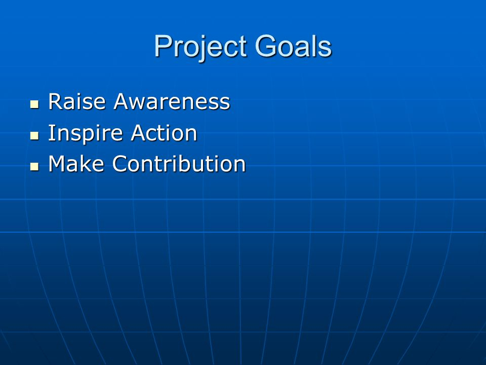 Project Goals Raise Awareness Raise Awareness Inspire Action Inspire Action Make Contribution Make Contribution
