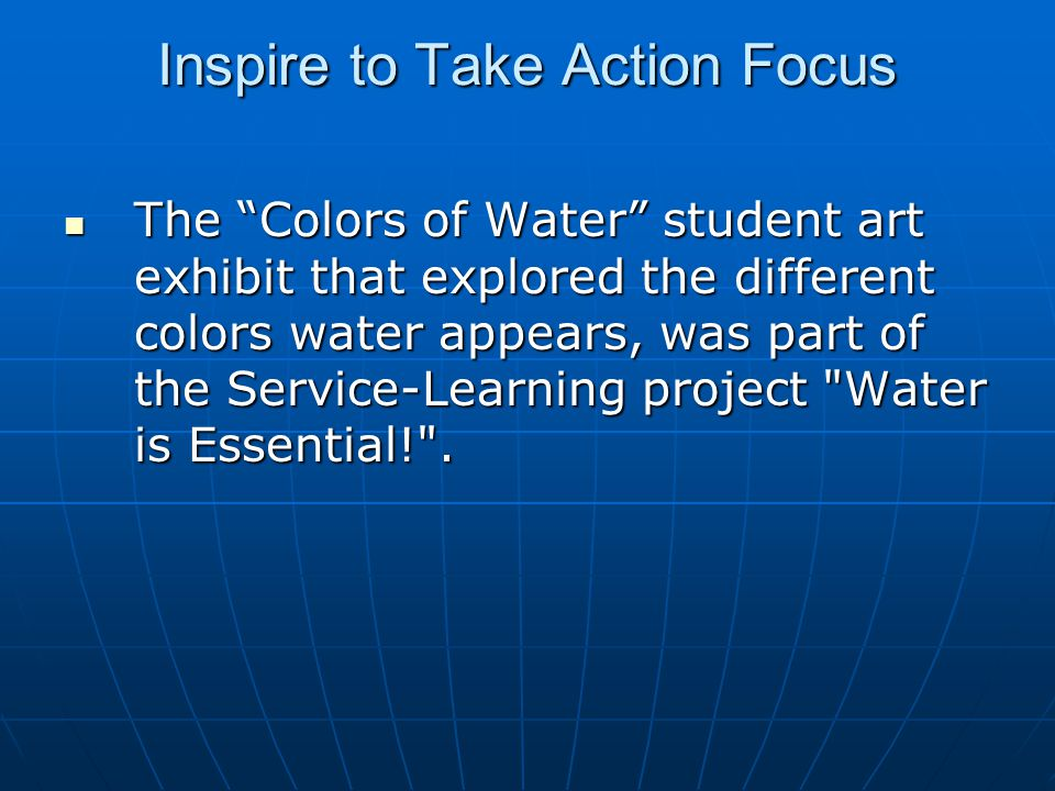 Inspire to Take Action Focus The Colors of Water student art exhibit that explored the different colors water appears, was part of the Service-Learning project Water is Essential! .