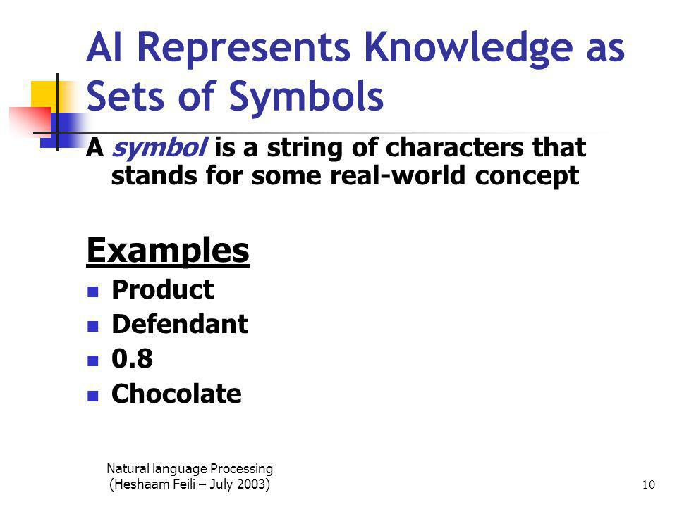 Natural language Processing (Heshaam Feili – July 2003) 10 AI Represents Knowledge as Sets of Symbols A symbol is a string of characters that stands for some real-world concept Examples Product Defendant 0.8 Chocolate