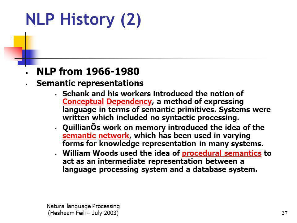 Natural language Processing (Heshaam Feili – July 2003) 27 NLP History (2)  NLP from 1966-1980  Semantic representations  Schank and his workers introduced the notion of Conceptual Dependency, a method of expressing language in terms of semantic primitives.