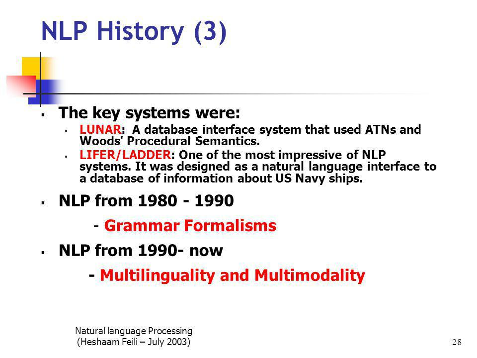 Natural language Processing (Heshaam Feili – July 2003) 28 NLP History (3)  The key systems were:  LUNAR: A database interface system that used ATNs and Woods Procedural Semantics.
