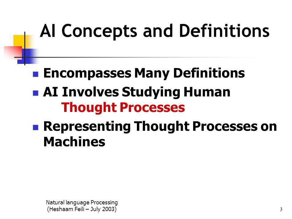 Natural language Processing (Heshaam Feili – July 2003) 3 AI Concepts and Definitions Encompasses Many Definitions AI Involves Studying Human Thought Processes Representing Thought Processes on Machines
