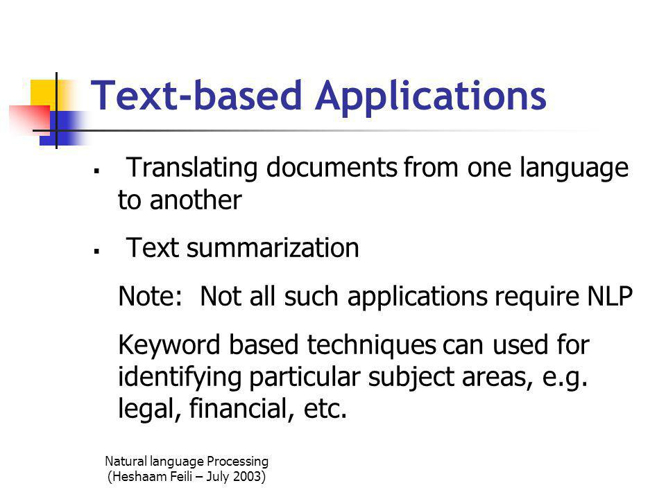 Natural language Processing (Heshaam Feili – July 2003) Text-based Applications  Translating documents from one language to another  Text summarization Note: Not all such applications require NLP Keyword based techniques can used for identifying particular subject areas, e.g.