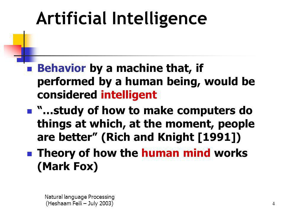 Natural language Processing (Heshaam Feili – July 2003) 4 Artificial Intelligence Behavior by a machine that, if performed by a human being, would be considered intelligent …study of how to make computers do things at which, at the moment, people are better (Rich and Knight [1991]) Theory of how the human mind works (Mark Fox)