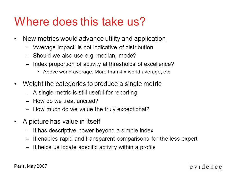 Paris, May 2007 Where does this take us? New metrics would advance utility and application –'Average impact' is not indicative of distribution –Should