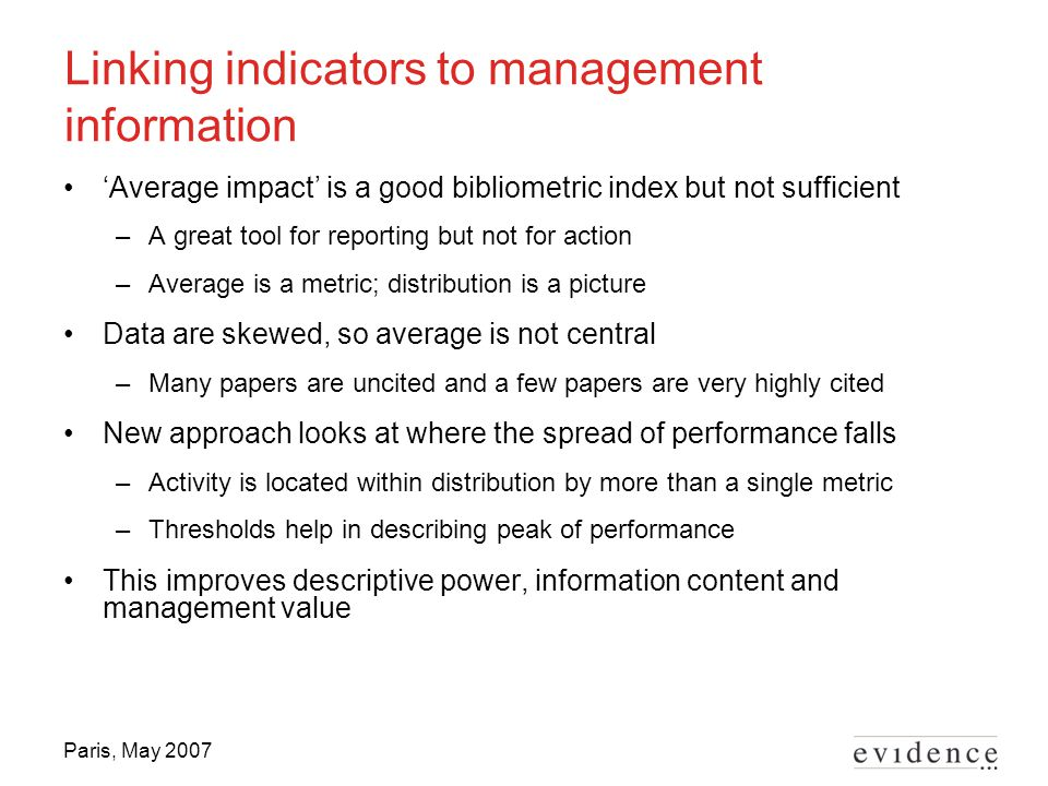 Paris, May 2007 Linking indicators to management information 'Average impact' is a good bibliometric index but not sufficient –A great tool for report