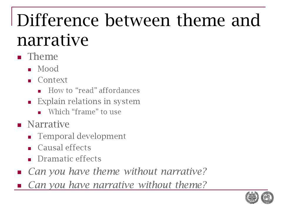 Difference between theme and narrative Theme Mood Context How to read affordances Explain relations in system Which frame to use Narrative Temporal development Causal effects Dramatic effects Can you have theme without narrative.