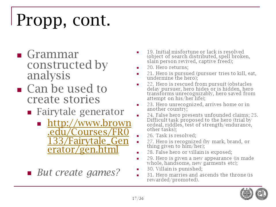 17/36 Propp, cont. Grammar constructed by analysis Can be used to create stories Fairytale generator http://www.brown.edu/Courses/FR0 133/Fairytale_Ge