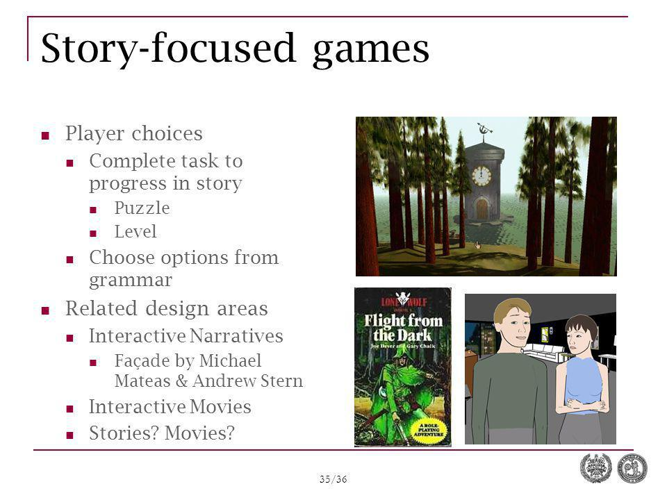 35/36 Story-focused games Player choices Complete task to progress in story Puzzle Level Choose options from grammar Related design areas Interactive Narratives Façade by Michael Mateas & Andrew Stern Interactive Movies Stories.