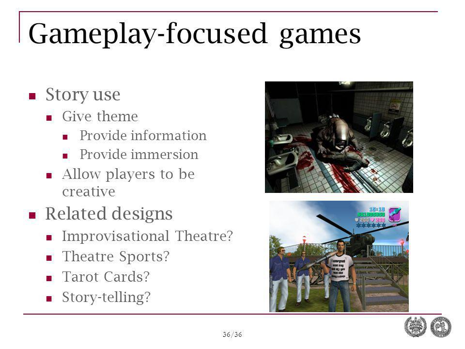 36/36 Gameplay-focused games Story use Give theme Provide information Provide immersion Allow players to be creative Related designs Improvisational Theatre.