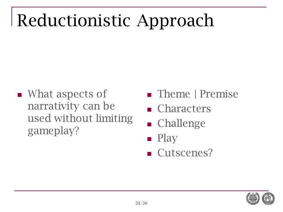 38/36 Reductionistic Approach What aspects of narrativity can be used without limiting gameplay? Theme | Premise Characters Challenge Play Cutscenes?