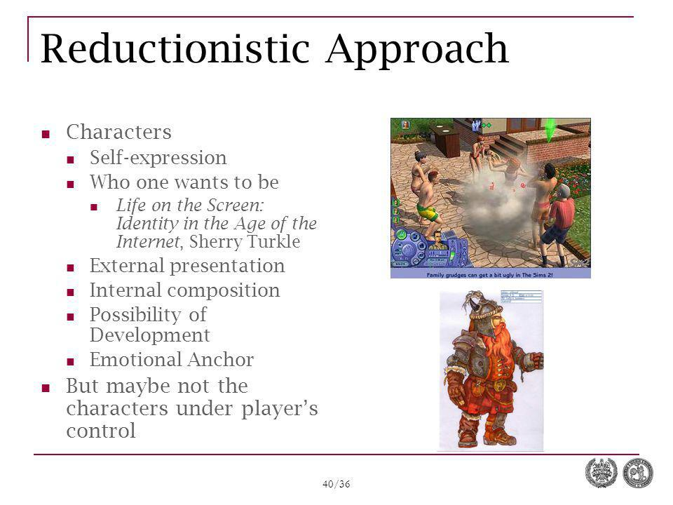 40/36 Reductionistic Approach Characters Self-expression Who one wants to be Life on the Screen: Identity in the Age of the Internet, Sherry Turkle External presentation Internal composition Possibility of Development Emotional Anchor But maybe not the characters under player's control