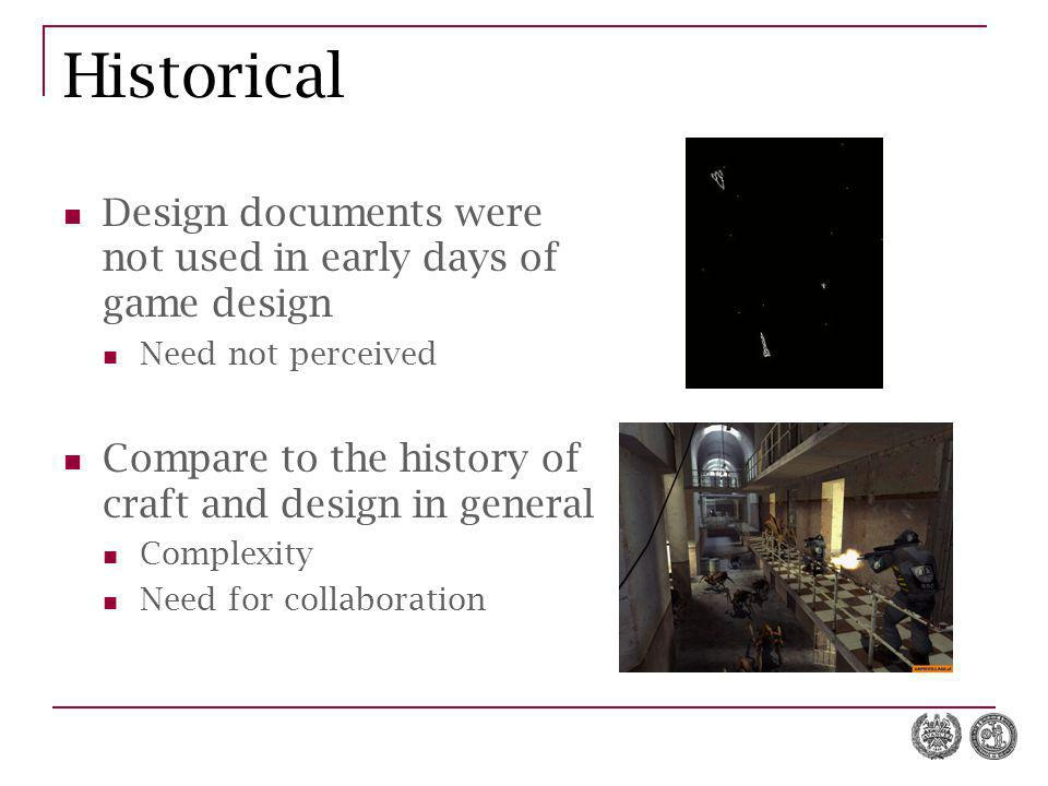 Historical Design documents were not used in early days of game design Need not perceived Compare to the history of craft and design in general Complexity Need for collaboration