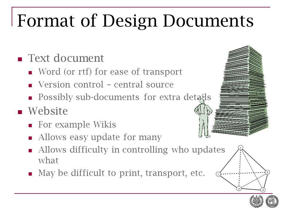 Format of Design Documents Text document Word (or rtf) for ease of transport Version control – central source Possibly sub-documents for extra details Website For example Wikis Allows easy update for many Allows difficulty in controlling who updates what May be difficult to print, transport, etc.
